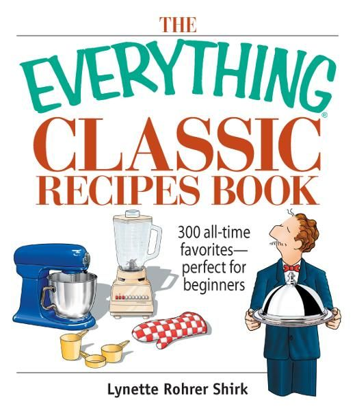The Everything Classic Recipes Book: 300 All-time Favorites Perfect for Beginners By: Lynette Rohrer Shirk
