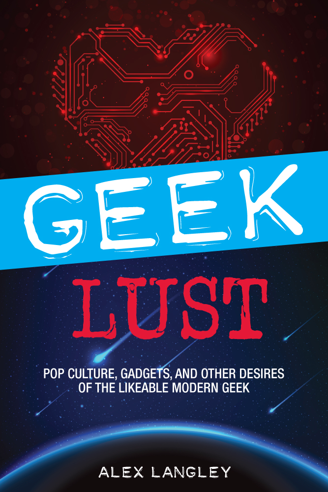 Geek Lust Pop Culture,  Gadgets,  and Other Desires of the Likeable Modern Geek