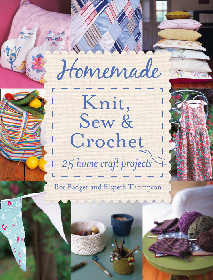Homemade Knit, Sew and Crochet: 25 Home Craft Projects By: Elspeth Thompson,Ros Badger