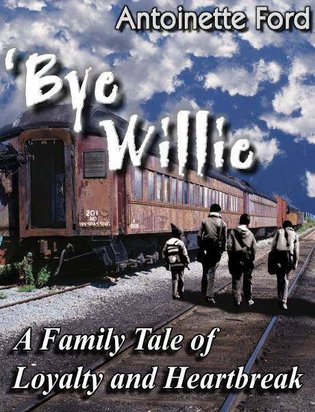 'Bye Willie: A Family Tale of Loyalty and Heartbreak By: Antoinette Ford