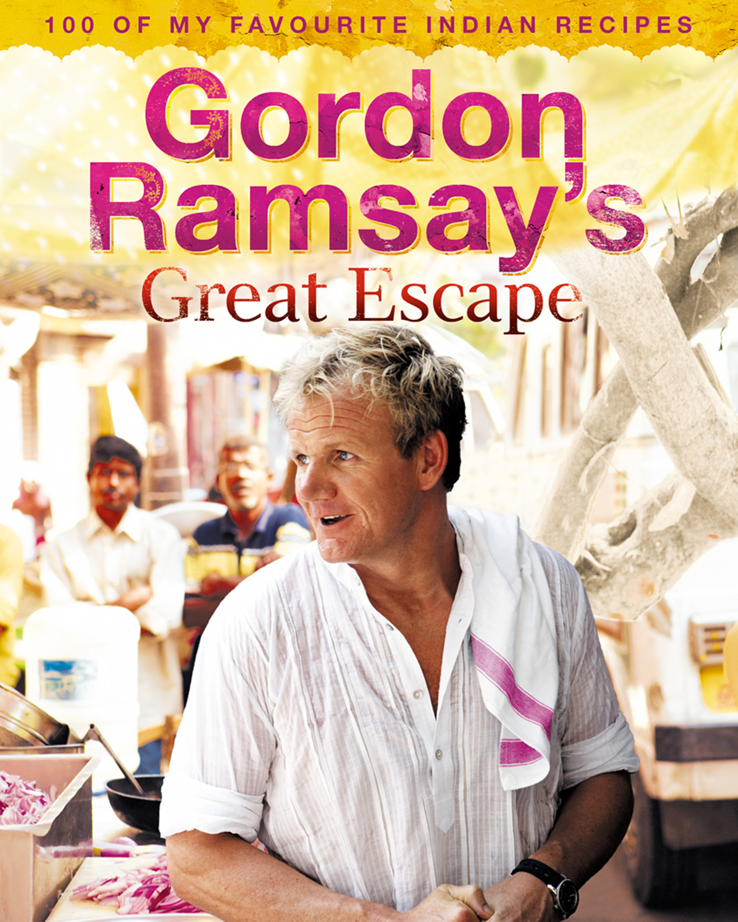 Gordon Ramsay?s Great Escape: 100 of my favourite Indian recipes