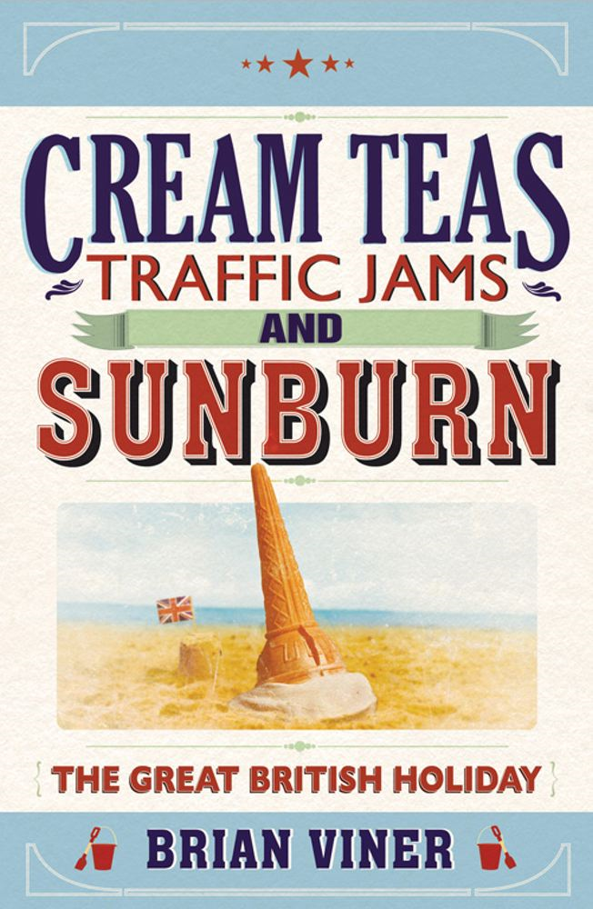Cream Teas, Traffic Jams and Sunburn The Great British Holiday