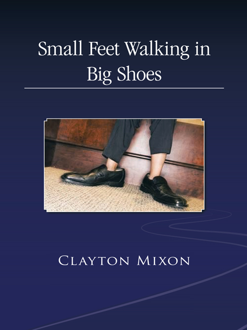 Small Feet Walking in Big Shoes By: CLAYTON MIXON