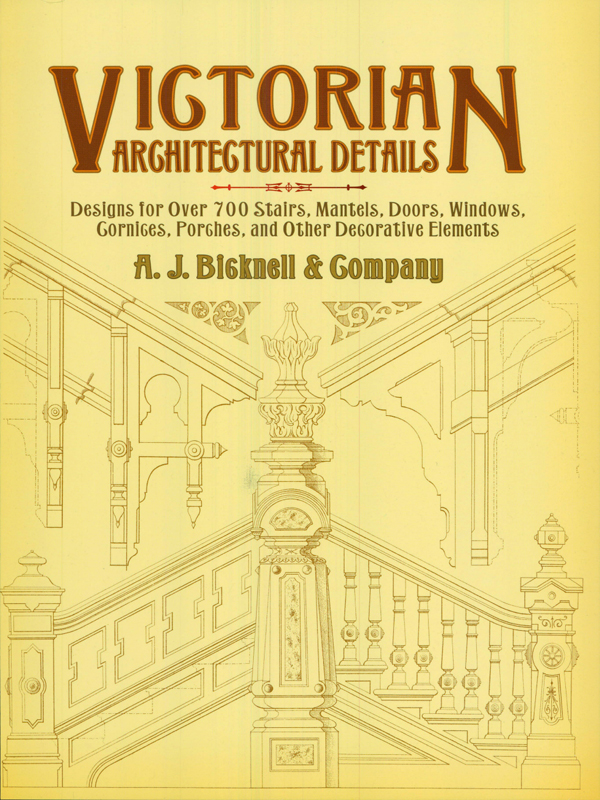 Victorian Architectural Details: Designs for Over 7 Stairs, Mantels, Doors, Windows, Cornices, Porches, and Other Decorative Elements