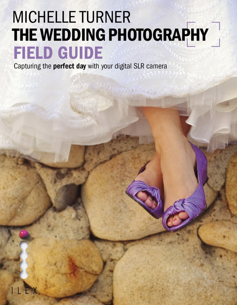 The Wedding Photography Field Guide Capturing the perfect day with your digital SLR
