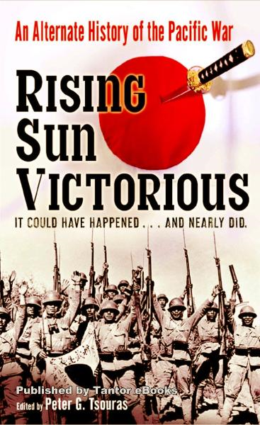 Rising Sun Victorious: An Alternate History of the Pacific War By: Peter G. Tsouras