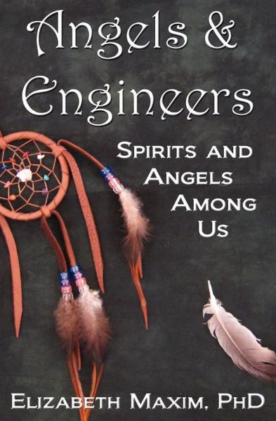 Angels & Engineers: Spirits and Angels Among Us By: Elizabeth Maxim