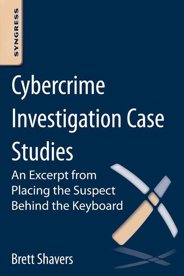 Cybercrime Investigation Case Studies An Excerpt from Placing the Suspect Behind the Keyboard