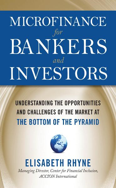 Microfinance for Bankers and Investors: Understanding the Opportunities and Challenges of the Market at the Bottom of the Pyramid By: Elizabeth Rhyne