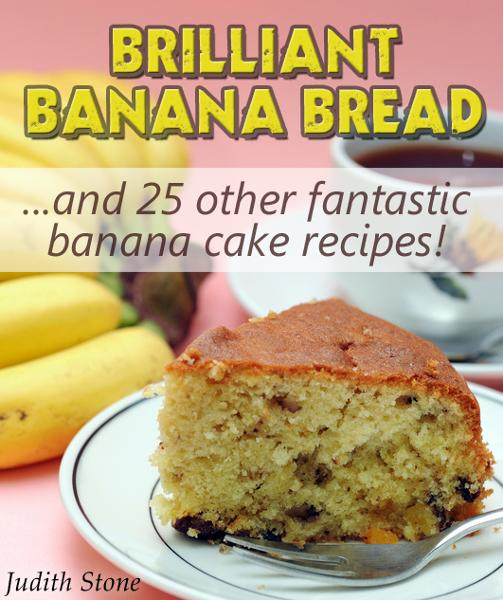 Brilliant Banana Bread & 25 Other Fantastic Banana Cake Recipes By: Judith Stone