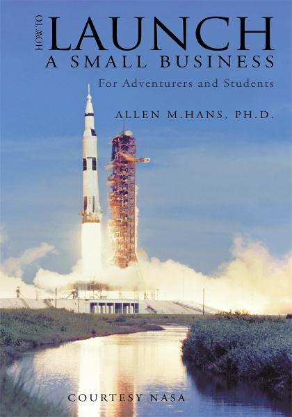 How To Launch A Small Business By: Allen M.Hans, Ph.D.