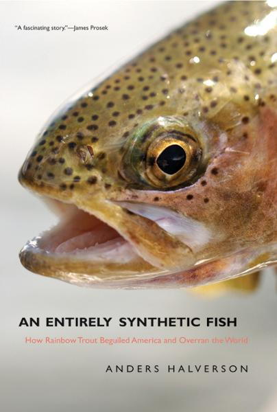 An Entirely Synthetic Fish: How Rainbow Trout Beguiled America and Overran the World By: Anders Halverson