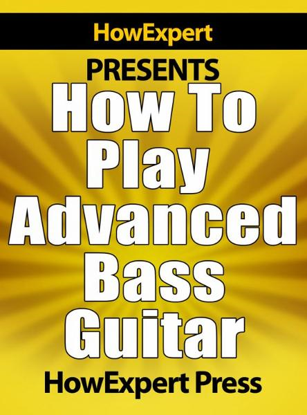 How To Play Advanced Bass Guitar: Your Step-By-Step Guide To Playing Advanced Bass Guitar