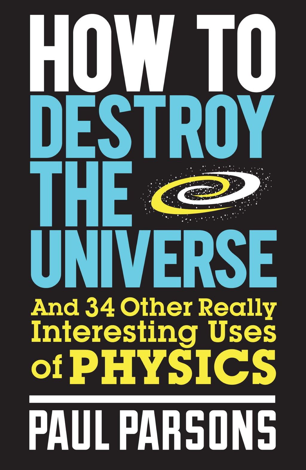 How to Destroy the Universe And 34 Other Really Interesting Uses of Physics