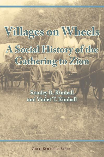 Violet T. Kimball  Stanley B. Kimball - Villages on Wheels: A Social History of the Gathering to Zion