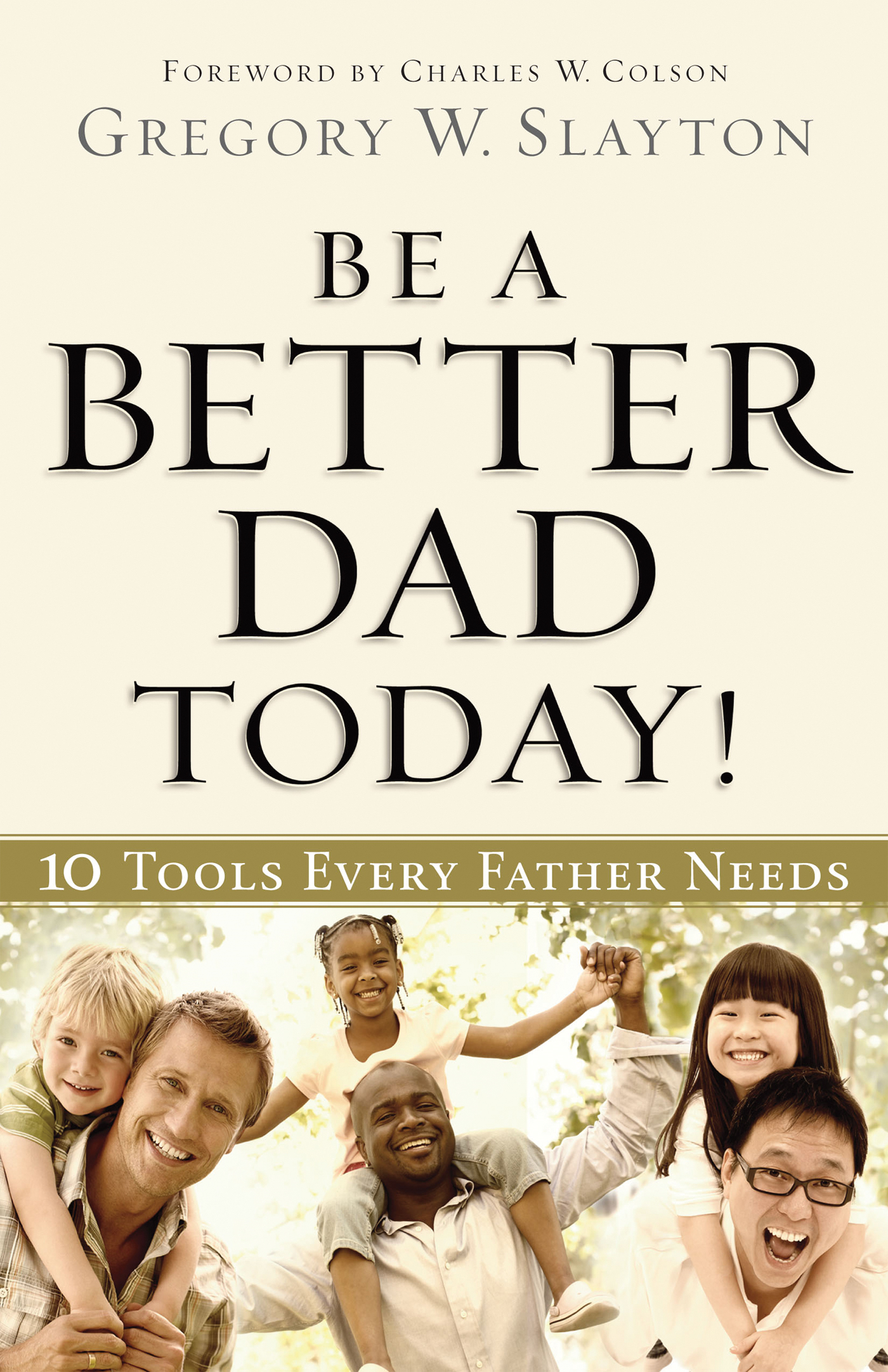 Be a Better Dad Today By: Gregory Slayton