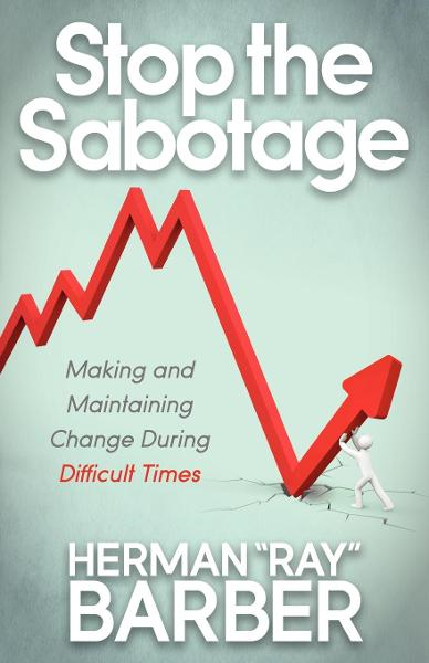 "Stop the Sabotage: Making and Maintaining Change During Difficult Times By: Herman ""Ray"" Barber"