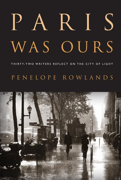 Paris Was Ours: Thirty-two Writers Reflect on the City of Light By: Penelope Rowlands