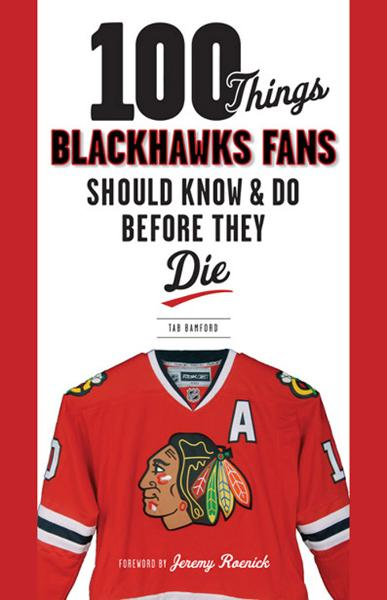 100 Things Blackhawks Fans Should Know & Do Before They Die By: Tab Bamford