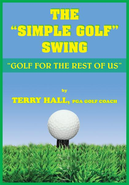 "THE ""SIMPLE GOLF"" SWING By: TERRY HALL, PGA GOLF COACH"
