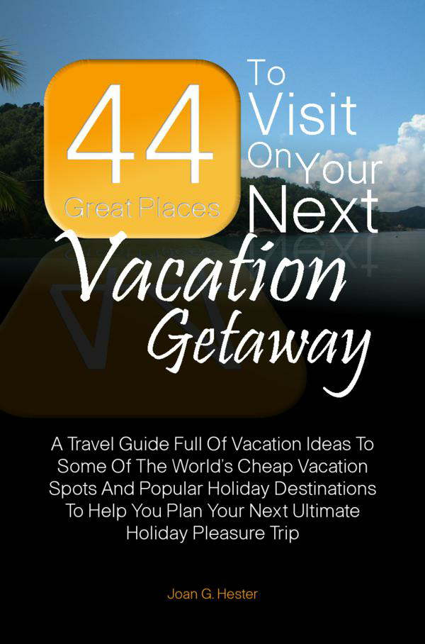 44 Great Places To Visit On Your Next Vacation Getaway By: Joan G. Hester