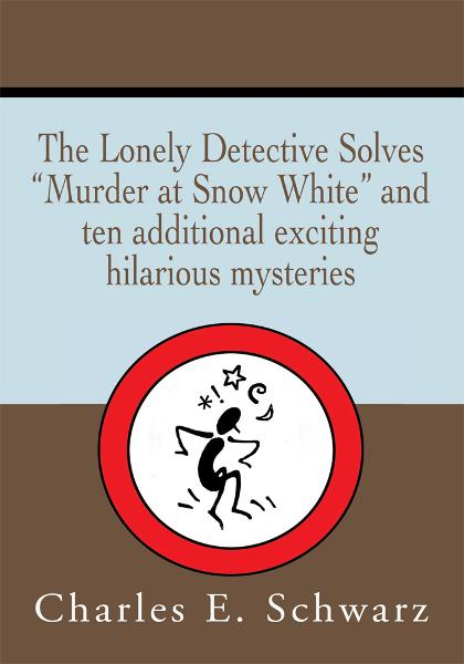 THE LONELY DETECTIVE SOLVES 'MURDER AT SNOW WHITE' AND TEN ADDITIONAL EXCITING HILARIOUS MYSTERIES By: Charles Schwarz