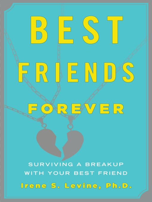 Best Friends Forever: Surviving a Breakup with Your Best Friend By: Irene S. Levine, Ph.D.