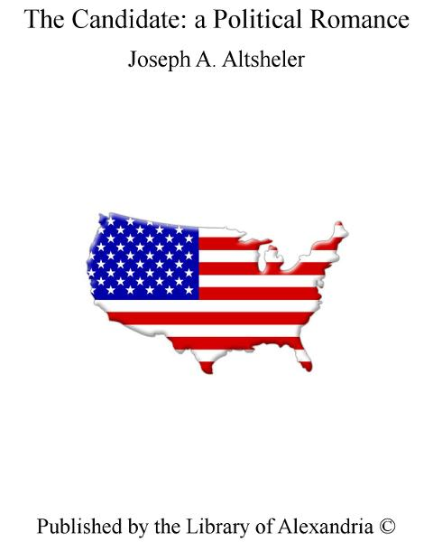 The Candidate: a Political Romance By: Joseph A. Altsheler