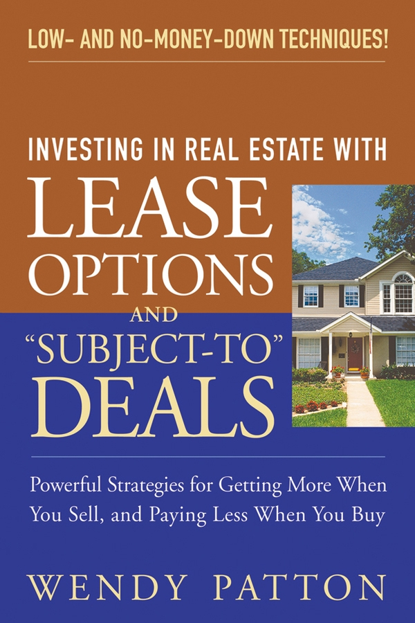 "Investing in Real Estate With Lease Options and ""Subject-To"" Deals By: Wendy Patton"