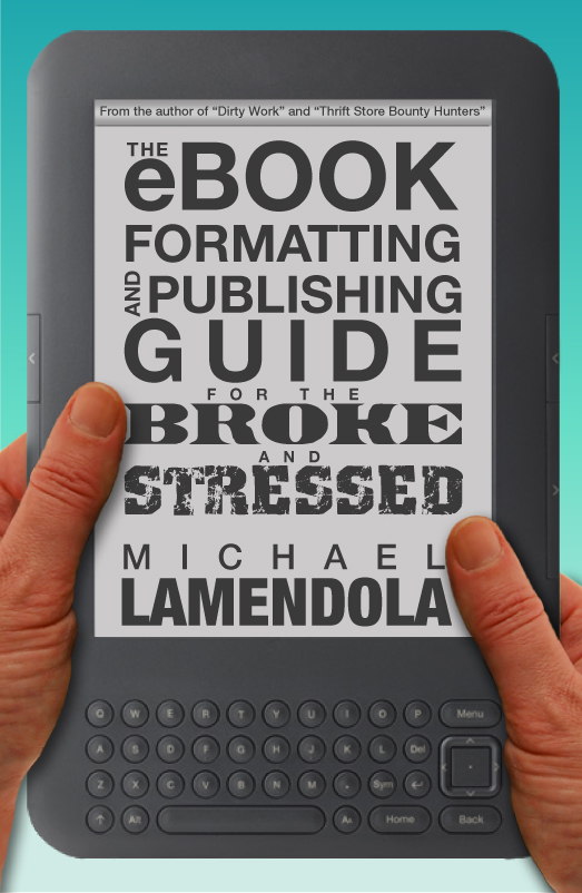 The eBook Formatting & Publishing Guide For The Broke and Stressed By: Michael Lamendola