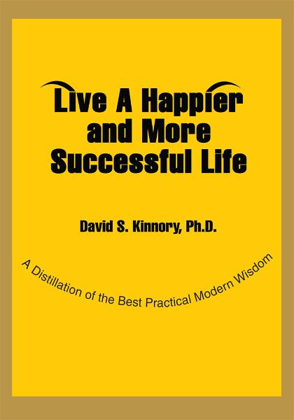 LIVE A HAPPIER AND MORE SUCCESSFUL LIFE By: David Kinnory Ph.D.