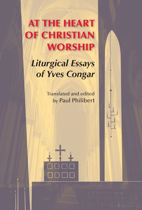 At The Heart Of Christian Worship: Liturgical Essays Of Yves Congar