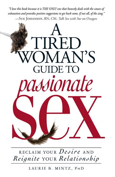 A Tired Woman's Guide to Passionate Sex: Reclaim Your Desire and Reignite Your Relationship By: Laurie B. Mintz
