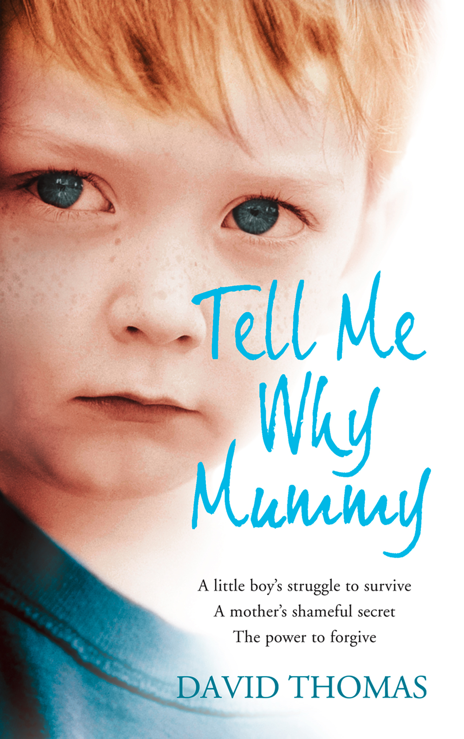 Tell Me Why,  Mummy: A Little Boy?s Struggle to Survive. A Mother?s Shameful Secret. The Power to Forgive.