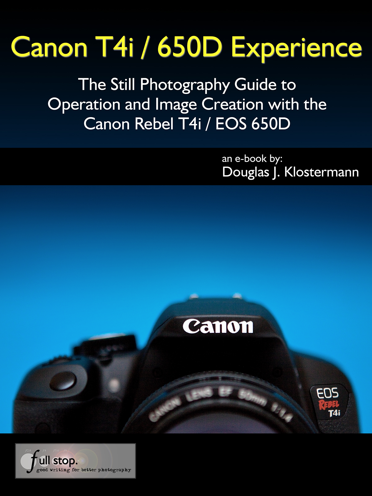 Canon T4i / 650D Experience - The Still Photography Guide to Operation and Image Creation with the Canon Rebel T4i / EOS 650D