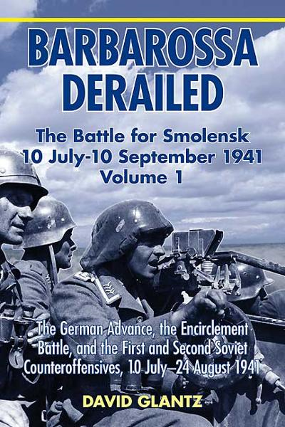 Barbarossa Derailed: The Battle for Smolensk 10 July-10 September 1941 Volume 1. The German Advance The Encirclement Battle and the First and Second Soviet Counteroffensives 10 July-24 August 1941