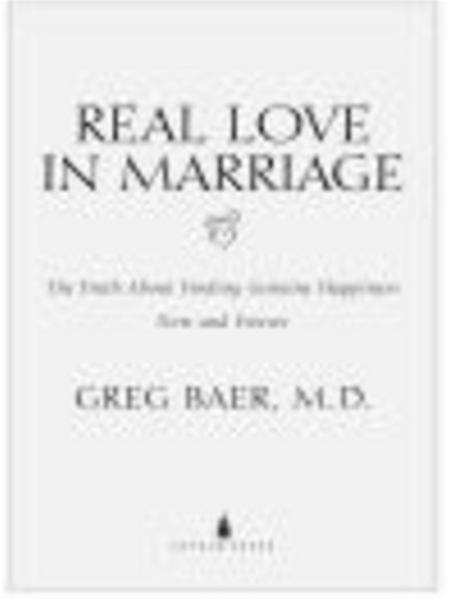 Real Love in Marriage: The Truth About Finding Genuine Happiness Now and Forever By: Greg Baer