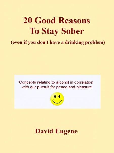 20 Good Reasons to Stay Sober (even if you don't have a drinking problem) By: David Eugene