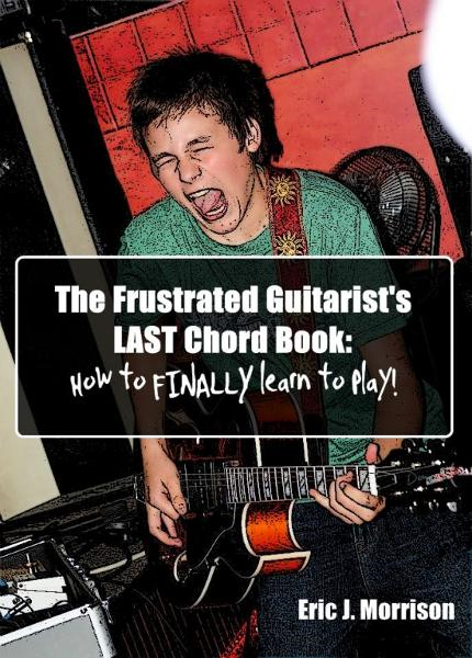 The Frustrated Guitarist's LAST Chord Book; How To FINALLY Learn To Play!