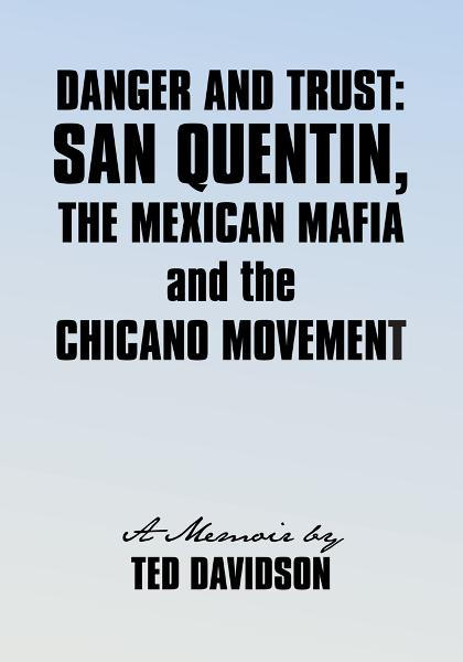 Danger and Trust: San Quentin, the Mexican Mafia and the Chicano Movement By: Ted Davidson