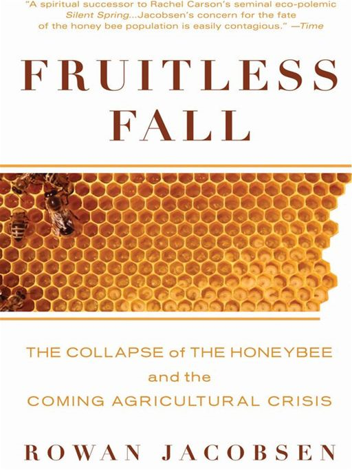 Fruitless Fall: The Collapse of the Honey Bee and the Coming Agricultural Crisis By: Rowan Jacobsen