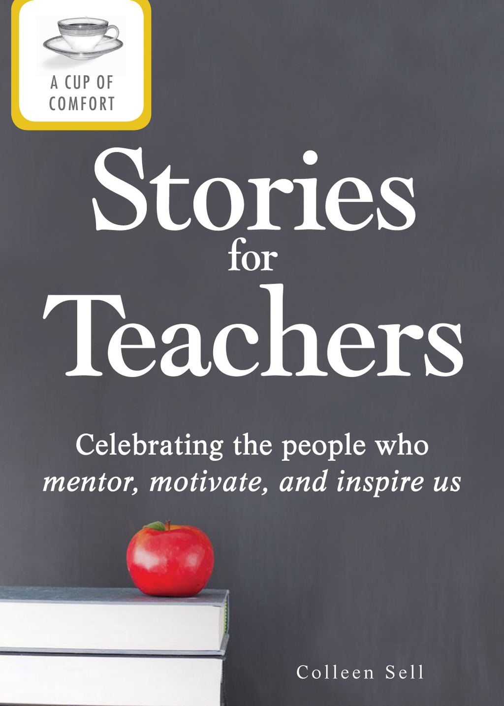 A Cup of Comfort Stories for Teachers: Celebrating the people who mentor, motivate, and inspire us By: Colleen Sell