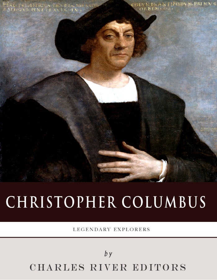 Legendary Explorers: The Life and Legacy of Christopher Columbus By: Charles River Editors