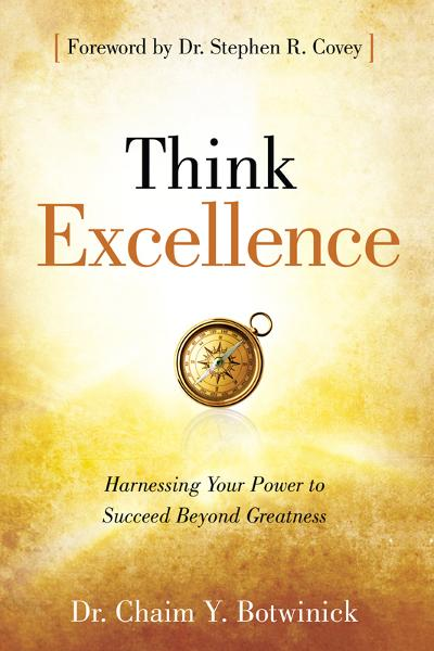 Think Excellence: Harnessing Your Power to Succeed Beyond Greatness By: Dr. Chaim Y. Botwinick,Dr. Stephen R. Covey