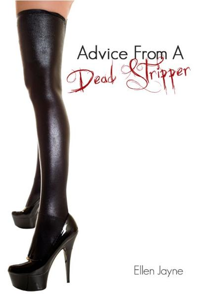 Advice From A Dead Stripper By: Ellen Jayne
