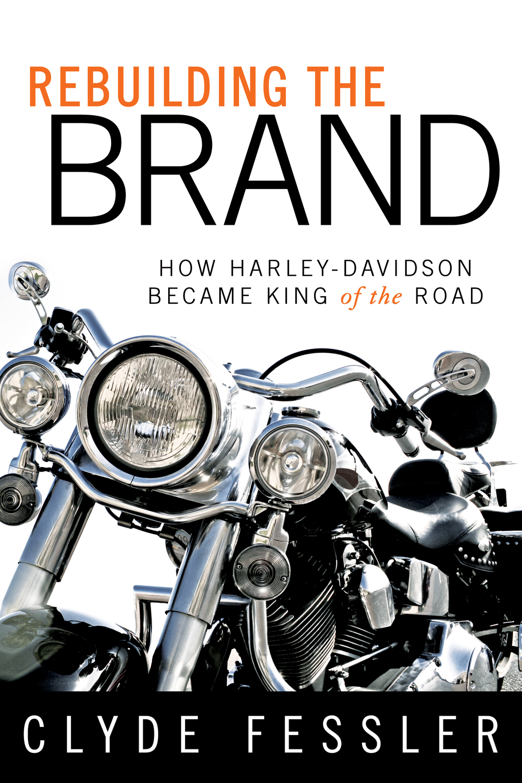 Rebuilding the Brand: How Harley-Davidson Became the King of the Road By: Clyde Fessler