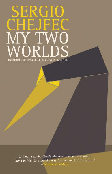 My Two Worlds By: Sergio Chejfec, Margaret B. Carson, Enrique Vila-Matas