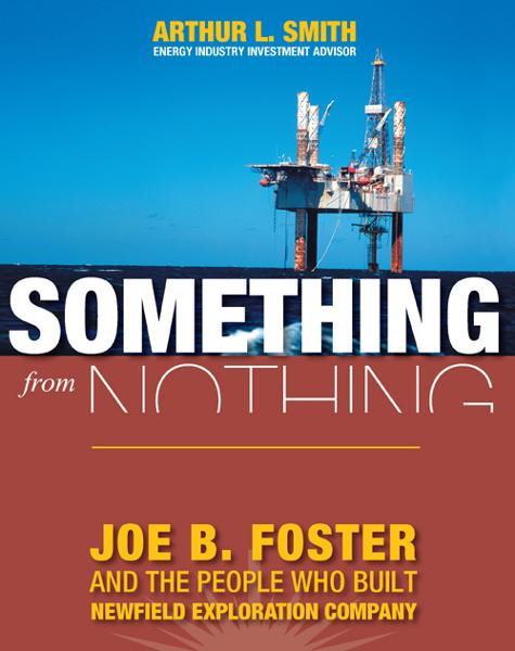 Something From Nothing: Joe B. Foster and the People Who Built Newfield Exploration
