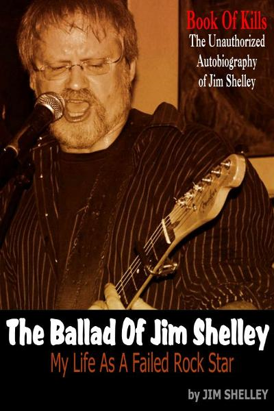 The Ballad Of Jim Shelley: My Life As A Failed Rock Star By: Jim Shelley