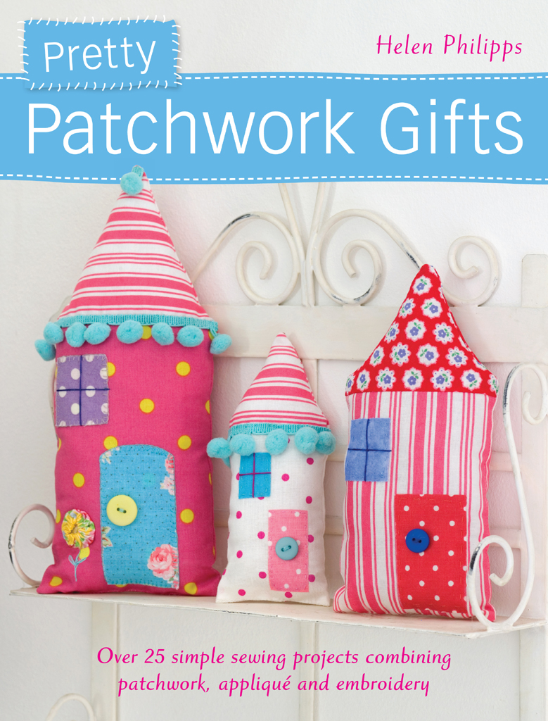 Pretty Patchwork Gifts Over 25 Simple Sewing Projects Combining Patchwork, Applique and Embroidery